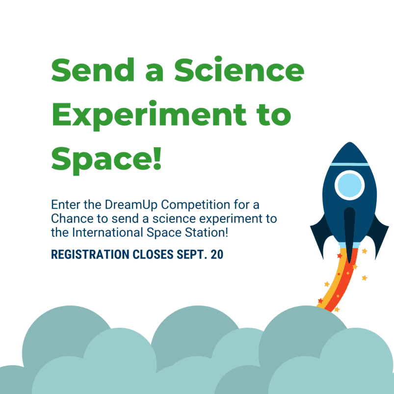 Send a Science Experiment to Space! Enter the DreamUp Competition for a Chance to send a science experiment to the International Space Station! REGISTRATION CLOSES SEPT. 20