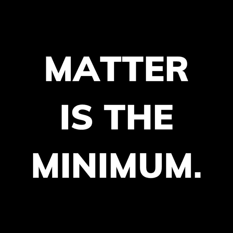 Matter is the minimum.